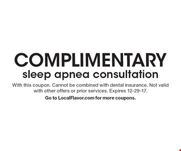 complimentary sleep apnea consultation. With this coupon. Cannot be combined with dental insurance. Not valid with other offers or prior services. Expires 12-29-17. Go to LocalFlavor.com for more coupons.
