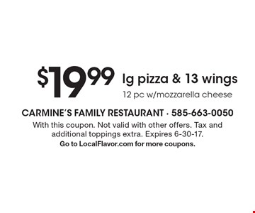 $19.99 lg pizza & 13 wings - 12 pc w/mozzarella cheese . With this coupon. Not valid with other offers. Tax and additional toppings extra. Expires 6-30-17.Go to LocalFlavor.com for more coupons.
