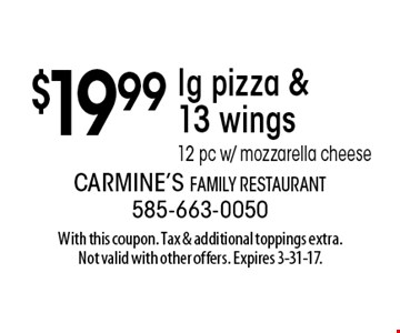 $19.99 lg pizza & 13 wings 12 pc w/ mozzarella cheese. With this coupon. Tax & additional toppings extra. Not valid with other offers. Expires 3-31-17.