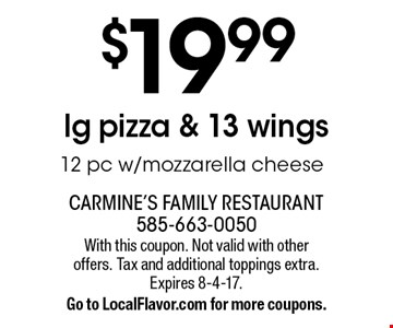 $19.99 lg pizza & 13 wings. 12 pc w/mozzarella cheese. With this coupon. Not valid with other offers. Tax and additional toppings extra. Expires 8-4-17. Go to LocalFlavor.com for more coupons.