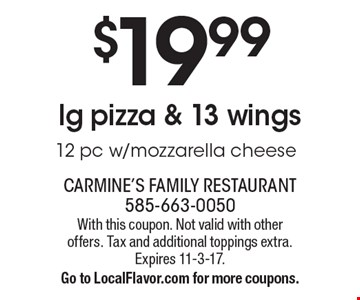 $19.99 lg pizza & 13 wings 12 pc w/mozzarella cheese. With this coupon. Not valid with other offers. Tax and additional toppings extra. Expires 11-3-17. Go to LocalFlavor.com for more coupons.