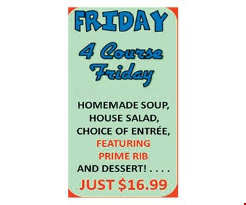 4 Course Friday just $16.99. Homemade soup, unlimited salad bar, choice of entree. Featuring prime rib and desert.