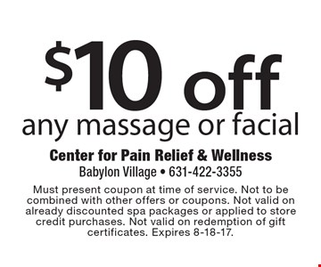 $10 off any massage or facial. Must present coupon at time of service. Not to be combined with other offers or coupons. Not valid on already discounted spa packages or applied to store credit purchases. Not valid on redemption of gift certificates. Expires 8-18-17.