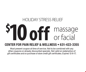 holiday stress relief $10 off massage or facial. Must present coupon at time of service. Not to be combined with any other coupons or already discounted specials. Not valid on redemption of gift certificates and on purchase of store credit gift certificates. Expires 12-8-17.