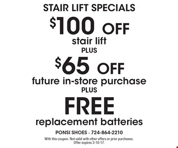 STAIR LIFT SPECIALS. $100 Off stair lift. $65 Off future in-store purchase. FREE replacement batteries. With this coupon. Not valid with other offers or prior purchases. Offer expires 3-10-17.