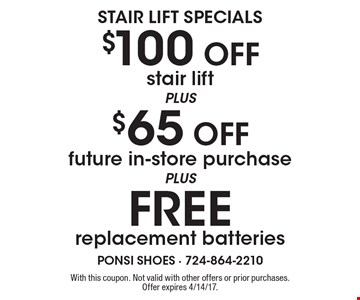 STAIR LIFT SPECIALS $100 Off stair lift PLUS $65 Off future in-store purchase PLUS FREE replacement batteries. With this coupon. Not valid with other offers or prior purchases. Offer expires 4/14/17.