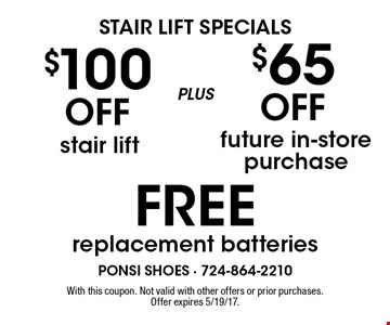 STAIR LIFT SPECIALS. $100 Off stair lift plus $65 Off future in-store purchase. FREE replacement batteries. With this coupon. Not valid with other offers or prior purchases. Offer expires 5/19/17.