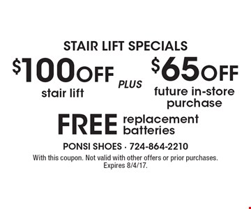 STAIR LIFT SPECIALS. $100 off stair lift plus $65 off future in-store purchase plus free replacement batteries. With this coupon. Not valid with other offers or prior purchases. Expires 8/4/17.