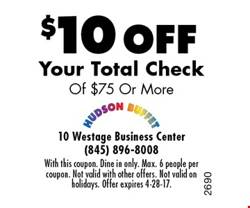 $10 Off Your Total Check Of $75 Or More. With this coupon. Dine in only. Max. 6 people per coupon. Not valid with other offers. Not valid on holidays. Offer expires 4-28-17.