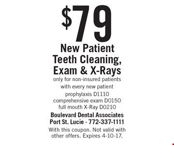$79 New Patient Teeth Cleaning, Exam & X-Rays only for non-insured patients with every new patient prophylaxis D1110. comprehensive exam D0150 full mouth X-Ray D0210. With this coupon. Not valid with other offers. Expires 4-10-17.