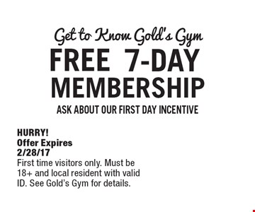 FREE Get to Know Gold's Gym 7-DAY MEMBERSHIP. ASK ABOUT OUR FIRST DAY INCENTIVE. HURRY! Offer Expires 2/28/17. First time visitors only. Must be 18+ and local resident with valid ID. See Gold's Gym for details.