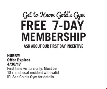 Get to Know Gold's Gym. FREE 7-DAY MEMBERSHIP. ASK ABOUT OUR FIRST DAY INCENTIVE. HURRY! Offer Expires 4/30/17. First time visitors only. Must be 18+ and local resident with valid ID. See Gold's Gym for details.
