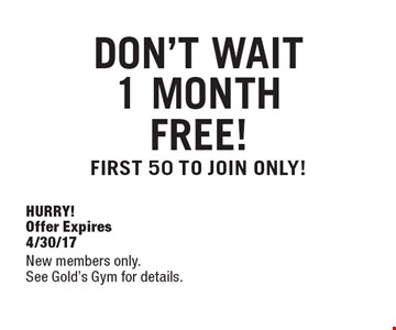 DON'T WAIT. 1 MONTH FREE! FIRST 50 TO JOIN ONLY! HURRY! Offer Expires 4/30/17. New members only. See Gold's Gym for details.
