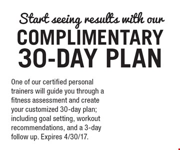 Start seeing results with our COMPLIMENTARY 30-DAY PLAN. One of our certified personal trainers will guide you through a fitness assessment and create your customized 30-day plan; including goal setting, workout recommendations, and a 3-day follow up. Expires 4/30/17..