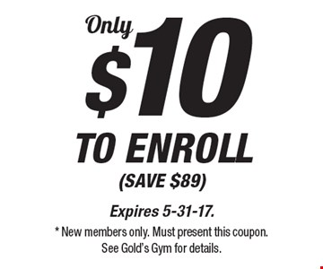 $10 OnlyTO ENROLL (SAVE $89). Expires 5-31-17. * New members only. Must present this coupon. See Gold's Gym for details.