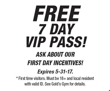 FREE7 day vip pass! ASK ABOUT OUR FIRST DAY INCENTIVES!. Expires 5-31-17. * First time visitors. Must be 18+ and local resident with valid ID. See Gold's Gym for details.