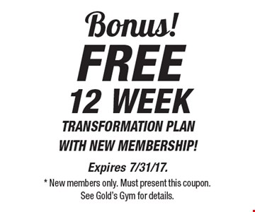 Bonus! FREE12 WEEK TRANSFORMATION PLAN  WITH NEW MEMBERSHIP!. Expires 7/31/17. * New members only. Must present this coupon. See Gold's Gym for details.