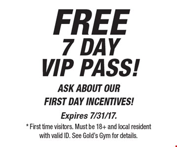 FREE7 day vip pass! ASK ABOUT OUR FIRST DAY INCENTIVES!. Expires 7/31/17. * First time visitors. Must be 18+ and local resident  with valid ID. See Gold's Gym for details.