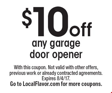 $10 off any garage door opener. With this coupon. Not valid with other offers, previous work or already contracted agreements. Expires 8/4/17. Go to LocalFlavor.com for more coupons.