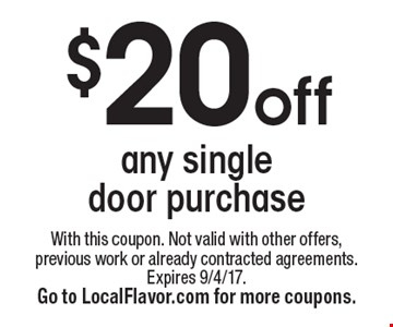 $20 off any single door purchase. With this coupon. Not valid with other offers, previous work or already contracted agreements. Expires 9/4/17. Go to LocalFlavor.com for more coupons.