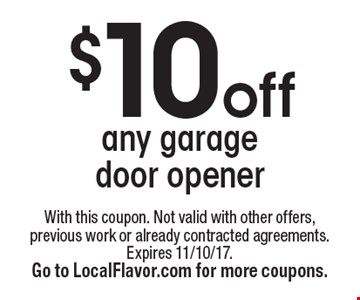 $10 off any garage door opener. With this coupon. Not valid with other offers, previous work or already contracted agreements. Expires 11/10/17. Go to LocalFlavor.com for more coupons.
