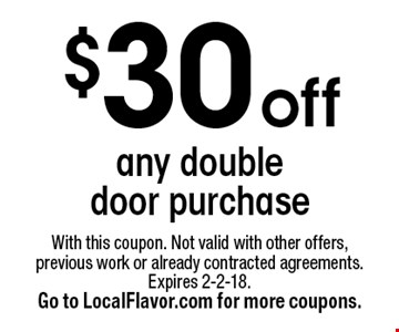 $30 off any double door purchase. With this coupon. Not valid with other offers, previous work or already contracted agreements. Expires 2-2-18. Go to LocalFlavor.com for more coupons.