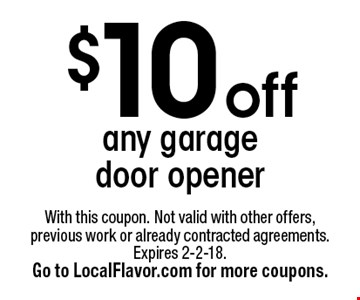 $10 off any garage door opener. With this coupon. Not valid with other offers, previous work or already contracted agreements. Expires 2-2-18. Go to LocalFlavor.com for more coupons.
