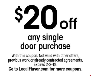 $20 off any single door purchase. With this coupon. Not valid with other offers, previous work or already contracted agreements. Expires 2-2-18. Go to LocalFlavor.com for more coupons.