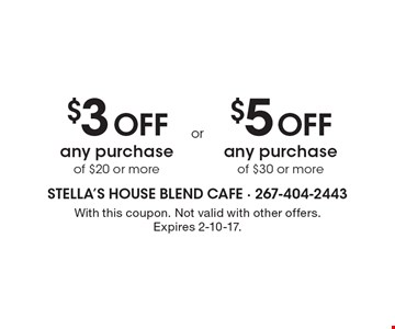 $3 OFF any purchase of $20 or more. $5 OFF any purchase of $30 or more. With this coupon. Not valid with other offers. Expires 2-10-17.