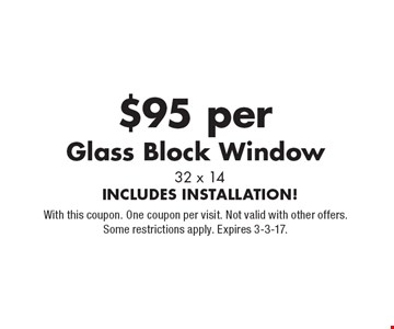 $95 per Glass Block Window, 32 x 14. INCLUDES INSTALLATION! With this coupon. One coupon per visit. Not valid with other offers. Some restrictions apply. Expires 3-3-17.