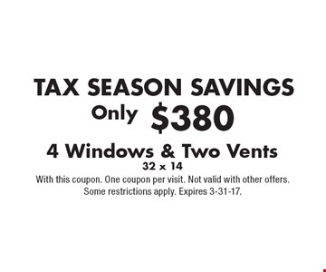 TAX SEASON SAVINGS. 4 Windows & Two Vents only $380. 32 x 14. With this coupon. One coupon per visit. Not valid with other offers. Some restrictions apply. Expires 3-31-17.