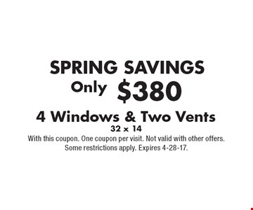 SPRING SAVINGS. Only $380 4 Windows & Two Vents 32 x 14. With this coupon. One coupon per visit. Not valid with other offers. Some restrictions apply. Expires 4-28-17.