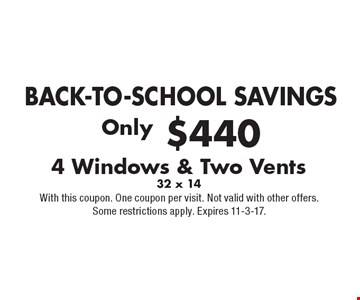 BACK-TO-SCHOOL SAVINGS. Only $440 for 4 Windows & Two Vents, 32 x 14. With this coupon. One coupon per visit. Not valid with other offers. Some restrictions apply. Expires 11-3-17.
