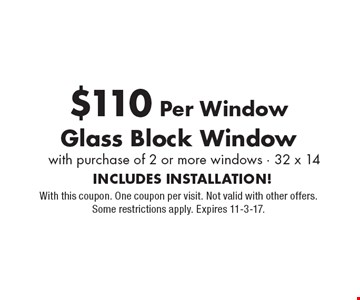 Glass Block Windows for $110 Per Window. With purchase of 2 or more windows, 32 x 14. INCLUDES INSTALLATION! With this coupon. One coupon per visit. Not valid with other offers. Some restrictions apply. Expires 11-3-17.