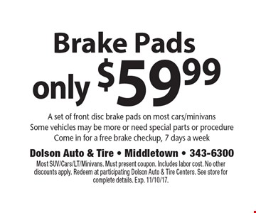 Brake Pads only $59.99. A set of front disc brake pads on most cars/minivans. Some vehicles may be more or need special parts or procedure. Come in for a free brake checkup, 7 days a week. Most SUV/Cars/LT/Minivans. Must present coupon. Includes labor cost. No other discounts apply. Redeem at participating Dolson Auto & Tire Centers. See store for complete details. Exp. 11/10/17.
