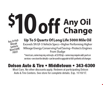 Reg. Or High Mileage Synthetic Blend SAME PRICE! $10 off Any Oil Change Up To 5 Quarts Of Long Life 5000 Mile Oil. Exceeds SN GF-5 Vehicle Specs - Higher Performing Higher. Mileage Energy Conserving Fuel Saving - Protects Engines From Sludge. *Most cars, some may req. extra qts. at $3.95/qt. Some may require add. parts or services. See store for details. Can be used to upgrade to full synthetic oil changes. Most Cars. No other discounts apply. Redeem at participating Dolson Auto & Tire Centers. See store for complete details. Exp. 11/10/17.