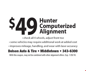 $49 Hunter Computerized Alignment - check all 4 wheels, adjust front toe - some vehicles may require additional work at added cost - improves mileage, handling, and wear with laser accuracy. With this coupon, may not be combined with other alignment offers. Exp. 1/26/18.