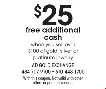 $25 free additional cash when you sell over $100 of gold, silver or platinum jewelry. With this coupon. Not valid with other offers or prior purchases.