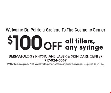 Welcome Dr. Patricia Groleau To The Cosmetic Center! $100 Off all fillers, any syringe. With this coupon. Not valid with other offers or prior services. Expires 3-31-17.