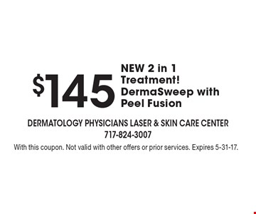 $145 NEW 2 in 1 Treatment! DermaSweep with Peel Fusion. With this coupon. Not valid with other offers or prior services. Expires 5-31-17.