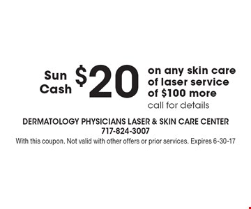 $20 sun cash on any skin care of laser service of $100 more. Call for details. With this coupon. Not valid with other offers or prior services. Expires 6-30-17