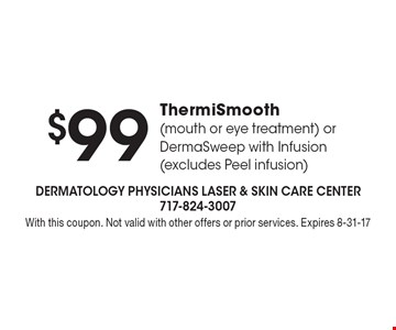 $99 ThermiSmooth (mouth or eye treatment) or DermaSweep with Infusion (excludes Peel infusion). With this coupon. Not valid with other offers or prior services. Expires 8-31-17