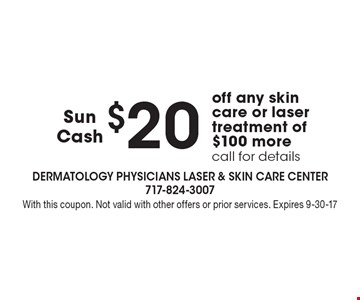 $20 Sun Cash off any skin care or laser treatment of $100 more. Call for details. With this coupon. Not valid with other offers or prior services. Expires 9-30-17