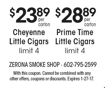 Prime Time Little Cigars $28.89 per carton, limit 4. Cheyenne Little Cigars $23.89 per carton, limit 4. With this coupon. Cannot be combined with any other offers, coupons or discounts. Expires 1-27-17.