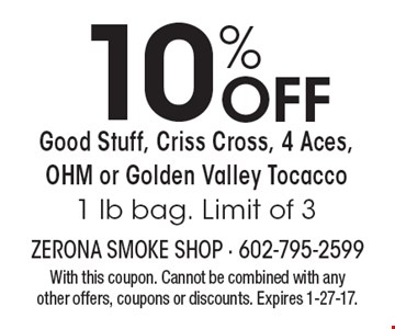 10% Off Good Stuff, Criss Cross, 4 Aces, OHM or Golden Valley Tocacco –1 lb bag. Limit of 3. With this coupon. Cannot be combined with any other offers, coupons or discounts. Expires 1-27-17.