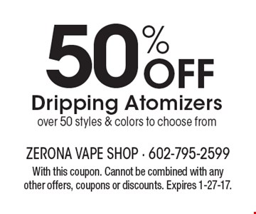 50% Off Dripping Atomizers – over 50 styles & colors to choose from. With this coupon. Cannot be combined with any other offers, coupons or discounts. Expires 1-27-17.