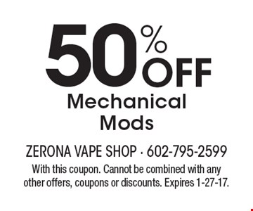 50% Off Mechanical Mods. With this coupon. Cannot be combined with any other offers, coupons or discounts. Expires 1-27-17.