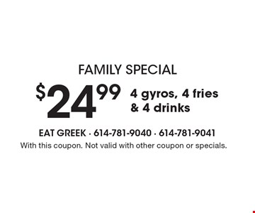 Family special. $24.99 for 4 gyros, 4 fries & 4 drinks. With this coupon. Not valid with other coupon or specials.