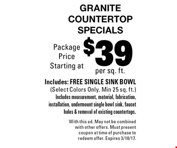 $39 per sq. ft. quartz countertop specials. Includes: free single sink bowl (select colors only. Min 25 sq. ft.) Includes measurement, material, fabrication, installation, undermount single bowl sink, faucet holes & removal of existing countertops.. With this ad. May not be combined with other offers. Must present coupon at time of purchase to redeem offer. Expires 3/10/17.