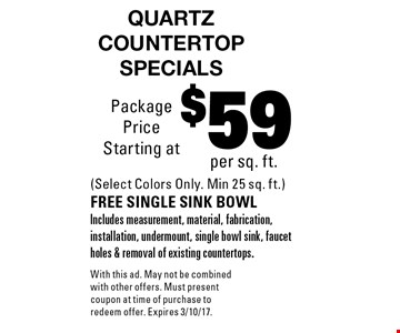 $59 per sq. ft. quartz countertop specials (select colors only. Min 25 sq. ft.) free single sink bowl includes measurement, material, fabrication, installation, undermount, single bowl sink, faucet holes & removal of existing countertops.. With this ad. May not be combined with other offers. Must present coupon at time of purchase to redeem offer. Expires 3/10/17.